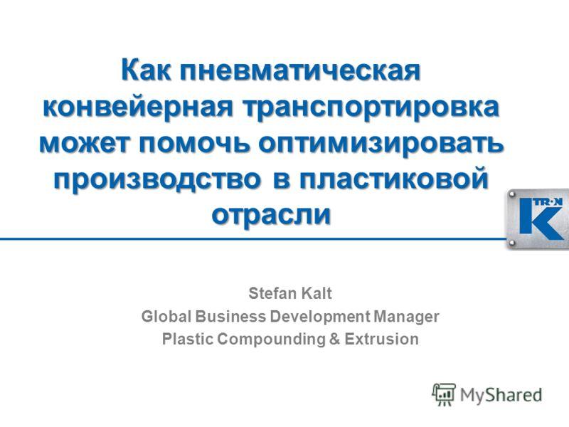 Как пневматическая конвейерная транспортировка может помочь оптимизировать производство в пластиковой отрасли Stefan Kalt Global Business Development Manager Plastic Compounding & Extrusion