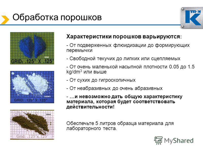 Характеристики порошков варьируются : - От подверженных флюидизации до формирующих перемычки - Свободной текучих до липких или сцепляемых - От очень маленькой насыпной плотности 0.05 до 1.5 kg/dm 3 или выше - От сухих до гигроскопичных - От неабразив