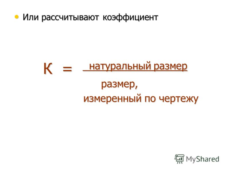 Или рассчитывают коэффициент Или рассчитывают коэффициент К = натуральный размер размер, измеренный по чертежу измеренный по чертежу