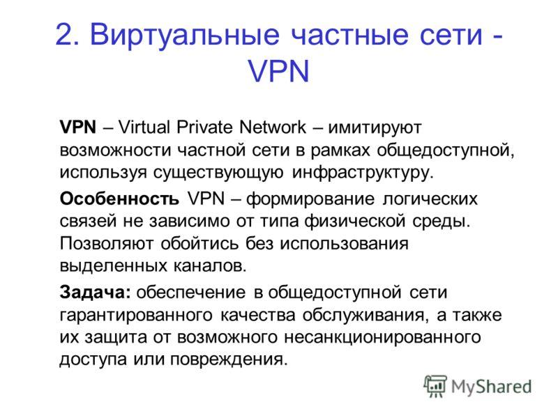 2. Виртуальные частные сети - VPN VPN – Virtual Private Network – имитируют возможности частной сети в рамках общедоступной, используя существующую инфраструктуру. Особенность VPN – формирование логических связей не зависимо от типа физической среды.
