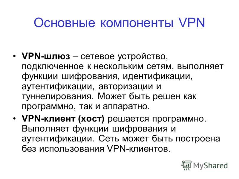 VPN-шлюз – сетевое устройство, подключенное к нескольким сетям, выполняет функции шифрования, идентификации, аутентификации, авторизации и туннелирования. Может быть решен как программно, так и аппаратно. VPN-клиент (хост) решается программно. Выполн