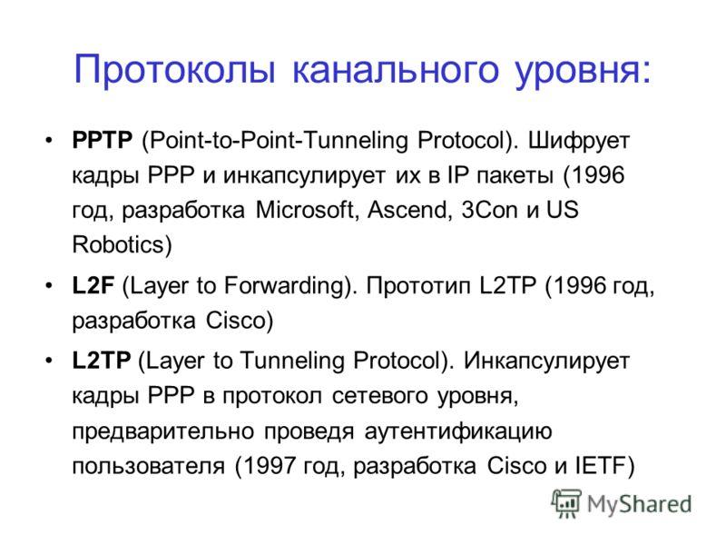 Протоколы канального уровня: PPTP (Point-to-Point-Tunneling Protocol). Шифрует кадры РРР и инкапсулирует их в IP пакеты (1996 год, разработка Microsoft, Ascend, 3Con и US Robotics) L2F (Layer to Forwarding). Прототип L2TP (1996 год, разработка Cisco)