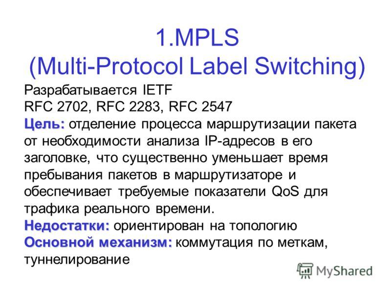1.MPLS (Multi-Protocol Label Switching) Разрабатывается IETF RFC 2702, RFC 2283, RFC 2547 Цель: Цель: отделение процесса маршрутизации пакета от необходимости анализа IP-адресов в его заголовке, что существенно уменьшает время пребывания пакетов в ма