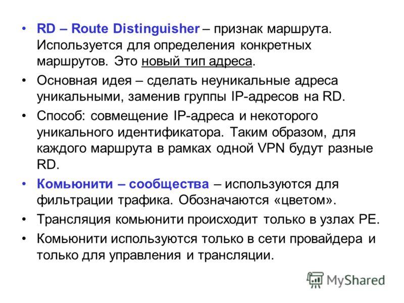 RD – Route Distinguisher – признак маршрута. Используется для определения конкретных маршрутов. Это новый тип адреса. Основная идея – сделать неуникальные адреса уникальными, заменив группы IP-адресов на RD. Способ: совмещение IP-адреса и некоторого