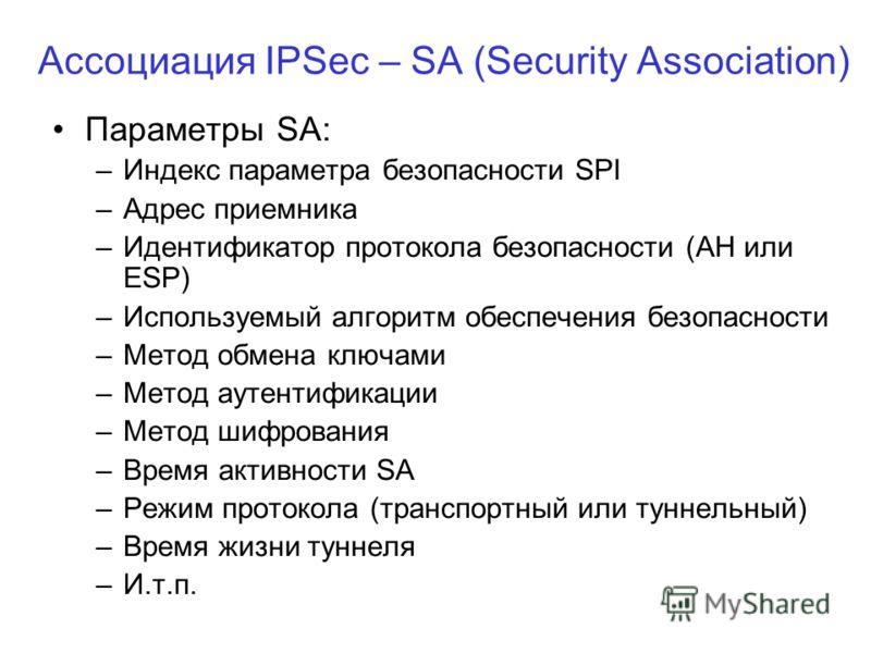 Ассоциация IPSec – SA (Security Association) Параметры SA: –Индекс параметра безопасности SPI –Адрес приемника –Идентификатор протокола безопасности (АН или ESP) –Используемый алгоритм обеспечения безопасности –Метод обмена ключами –Метод аутентифика
