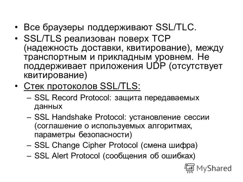 Все браузеры поддерживают SSL/TLC. SSL/TLS реализован поверх TCP (надежность доставки, квитирование), между транспортным и прикладным уровнем. Не поддерживает приложения UDP (отсутствует квитирование) Стек протоколов SSL/TLS: –SSL Record Protocol: за