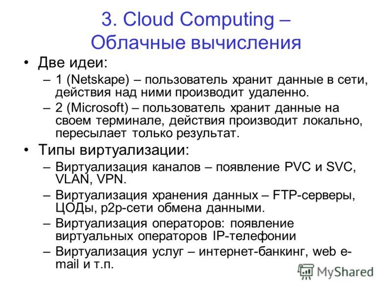 3. Cloud Computing – Облачные вычисления Две идеи: –1 (Netskape) – пользователь хранит данные в сети, действия над ними производит удаленно. –2 (Microsoft) – пользователь хранит данные на своем терминале, действия производит локально, пересылает толь