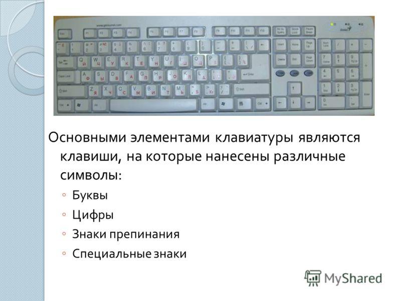 Основными элементами клавиатуры являются клавиши, на которые нанесены различные символы : Буквы Цифры Знаки препинания Специальные знаки