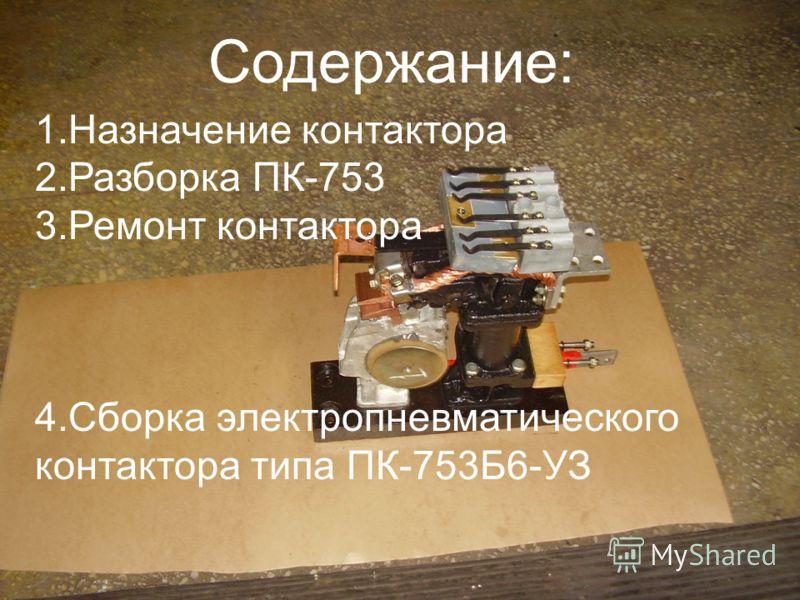 1.Назначение контактора 2.Разборка ПК-753 3.Ремонт контактора 4.Сборка электропневматического контактора типа ПК-753Б6-УЗ Содержание: