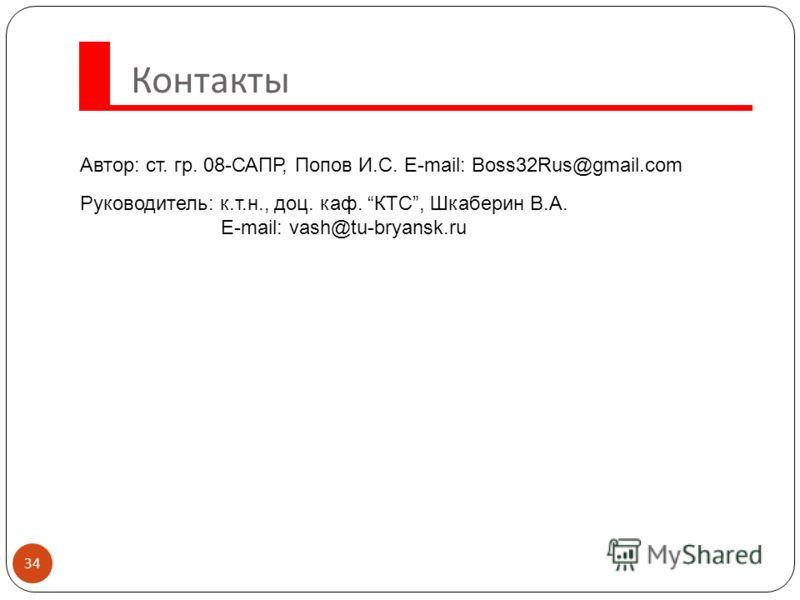 Контакты 34 Автор: ст. гр. 08-САПР, Попов И.С. E-mail: Boss32Rus@gmail.com Руководитель: к.т.н., доц. каф. КТС, Шкаберин В.А. E-mail: vash@tu-bryansk.ru