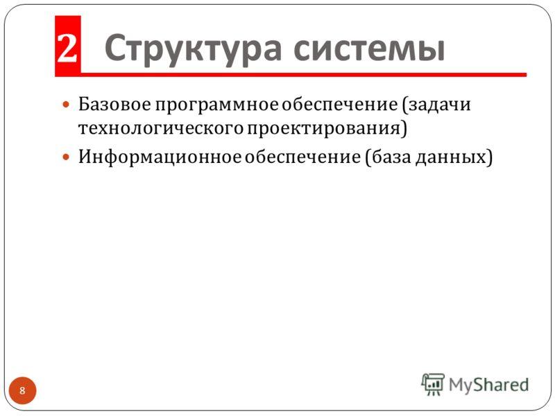Структура системы Базовое программное обеспечение ( задачи технологического проектирования ) Информационное обеспечение ( база данных ) 2 8
