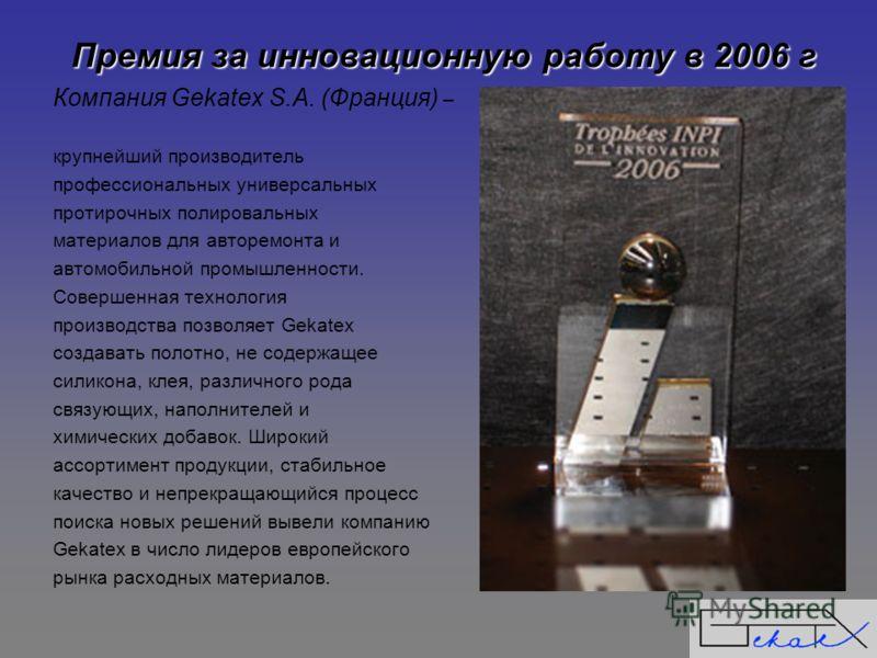 Премия за инновационную работу в 2006 г Компания Gekatex S.A. (Франция) – крупнейший производитель профессиональных универсальных протирочных полировальных материалов для авторемонта и автомобильной промышленности. Совершенная технология производства
