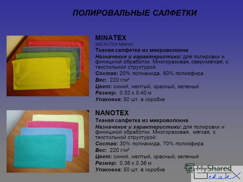ПОЛИРОВАЛЬНЫЕ САЛФЕТКИ МINATEX (MICROTEX MINHA) Тканая салфетка из микроволокна Назначение и характеристики: для полировки и финишной обработки. Многоразовая, сверхмягкая, с текстильной структурой. Состав: 20% полиамида, 80% полиэфира Вес: 220 г/м² Ц