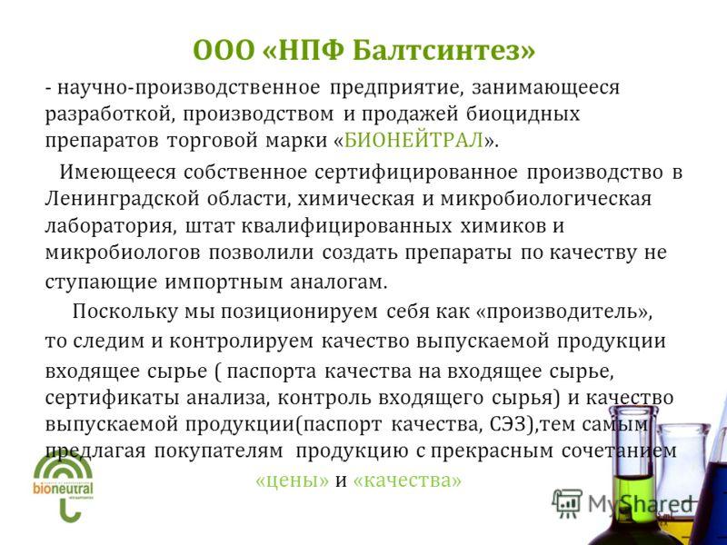 ООО «НПФ Балтсинтез» - научно-производственное предприятие, занимающееся разработкой, производством и продажей биоцидных препаратов торговой марки «БИОНЕЙТРАЛ». Имеющееся собственное сертифицированное производство в Ленинградской области, химическая