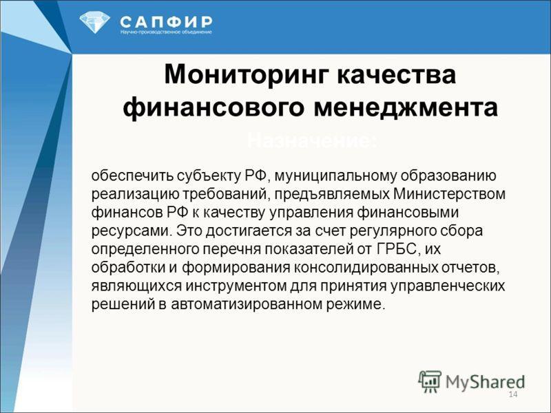 Мониторинг качества финансового менеджмента 14 Назначение: обеспечить субъекту РФ, муниципальному образованию реализацию требований, предъявляемых Министерством финансов РФ к качеству управления финансовыми ресурсами. Это достигается за счет регулярн