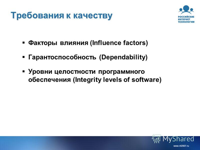 www.rit2007.ru Требования к качеству Факторы влияния (Influence factors) Гарантоспособность (Dependability) Уровни целостности программного обеспечения (Integrity levels of software)