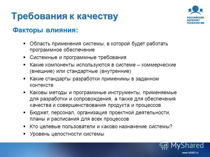 www.rit2007.ru Требования к качеству Факторы влияния: Область применения системы, в которой будет работать программное обеспечение Системные и программные требования Какие компоненты используются в системе – коммерческие (внешние) или стандартные (вн