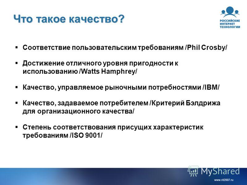 www.rit2007.ru Что такое качество? Соответствие пользовательским требованиям /Phil Crosby/ Достижение отличного уровня пригодности к использованию /Watts Hamphrey/ Качество, управляемое рыночными потребностями /IBM/ Качество, задаваемое потребителем