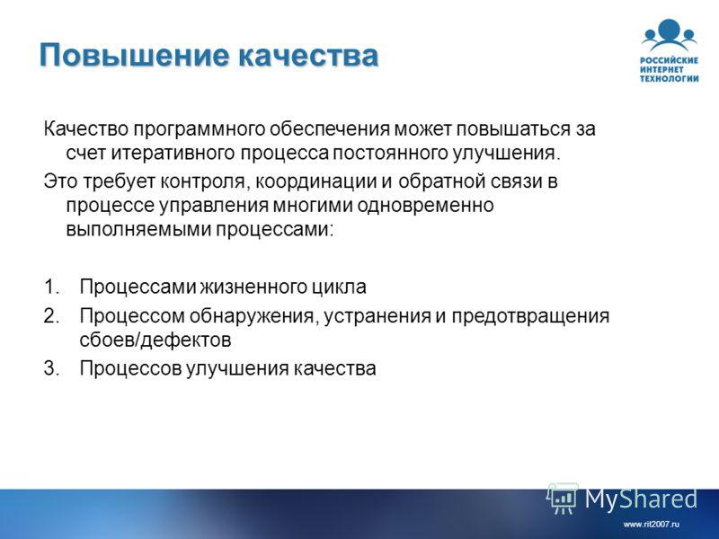 www.rit2007.ru Повышение качества Качество программного обеспечения может повышаться за счет итеративного процесса постоянного улучшения. Это требует контроля, координации и обратной связи в процессе управления многими одновременно выполняемыми проце