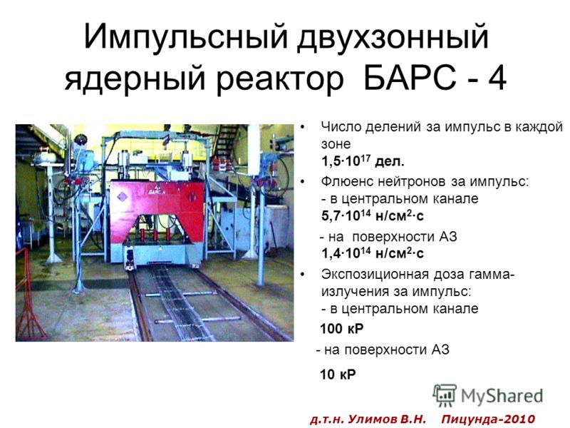Импульсный двухзонный ядерный реактор БАРС - 4 Число делений за импульс в каждой зоне 1,5·10 17 дел. Флюенс нейтронов за импульс: - в центральном канале 5,7·10 14 н/см 2 ·с - на поверхности АЗ 1,4·10 14 н/см 2 ·с Экспозиционная доза гамма- излучения
