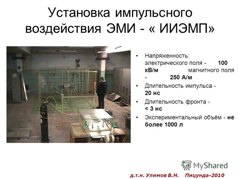 Установка импульсного воздействия ЭМИ - « ИИЭМП» Напряженность: электрического поля - 100 кВ/м магнитного поля - 250 А/м Длительность импульса - 20 нс Длительность фронта - < 3 нс Экспериментальный объём - не более 1000 л д.т.н. Улимов В.Н. Пицунда-2