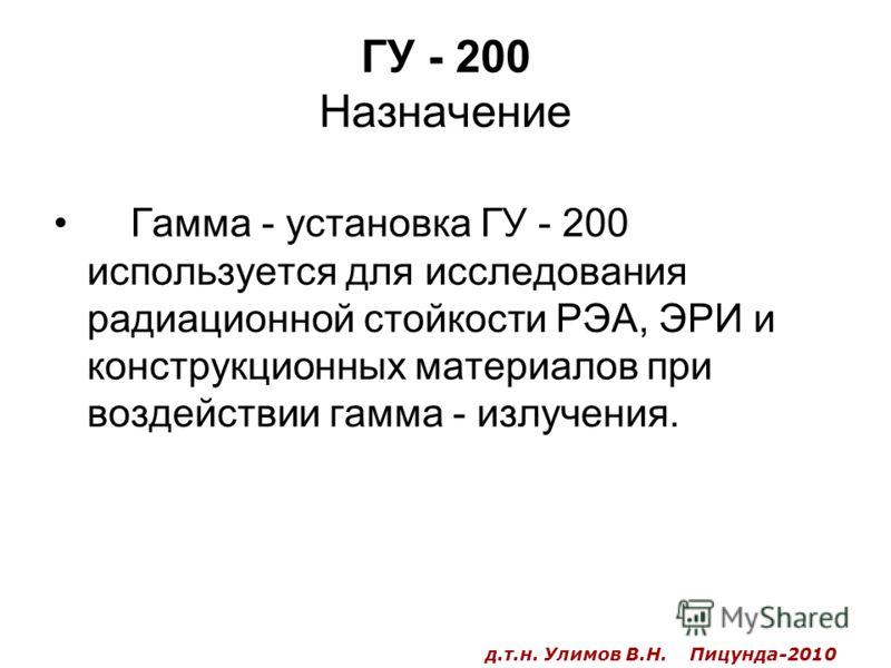 ГУ - 200 Назначение Гамма - установка ГУ - 200 используется для исследования радиационной стойкости РЭА, ЭРИ и конструкционных материалов при воздействии гамма - излучения. д.т.н. Улимов В.Н. Пицунда-2010