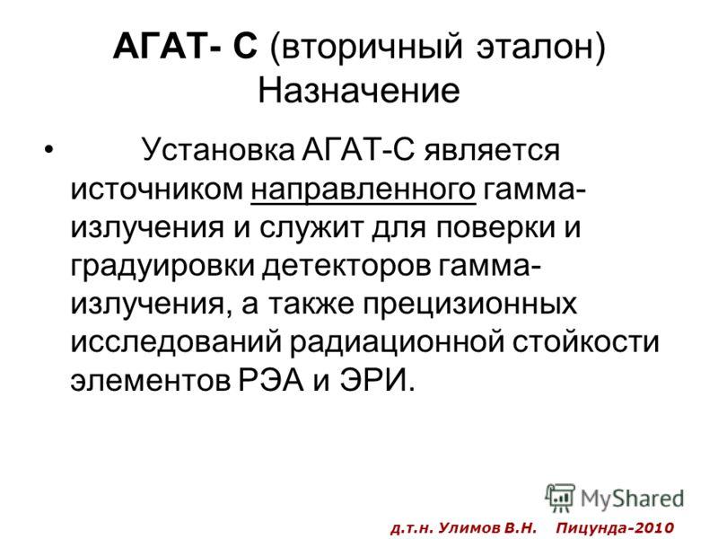 АГАТ- С (вторичный эталон) Назначение Установка АГАТ-С является источником направленного гамма- излучения и служит для поверки и градуировки детекторов гамма- излучения, а также прецизионных исследований радиационной стойкости элементов РЭА и ЭРИ. д.