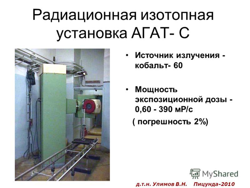 Радиационная изотопная установка АГАТ- С Источник излучения - кобальт- 60 Мощность экспозиционной дозы - 0,60 - 390 мР/с ( погрешность 2%) д.т.н. Улимов В.Н. Пицунда-2010