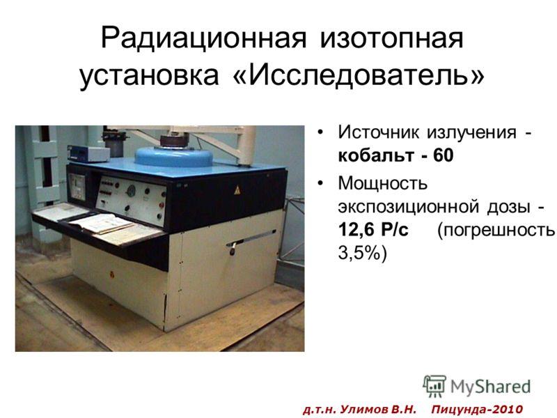 Радиационная изотопная установка «Исследователь» Источник излучения - кобальт - 60 Мощность экспозиционной дозы - 12,6 Р/с (погрешность 3,5%) д.т.н. Улимов В.Н. Пицунда-2010