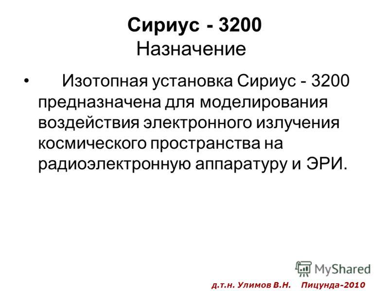 Сириус - 3200 Назначение Изотопная установка Сириус - 3200 предназначена для моделирования воздействия электронного излучения космического пространства на радиоэлектронную аппаратуру и ЭРИ. д.т.н. Улимов В.Н. Пицунда-2010