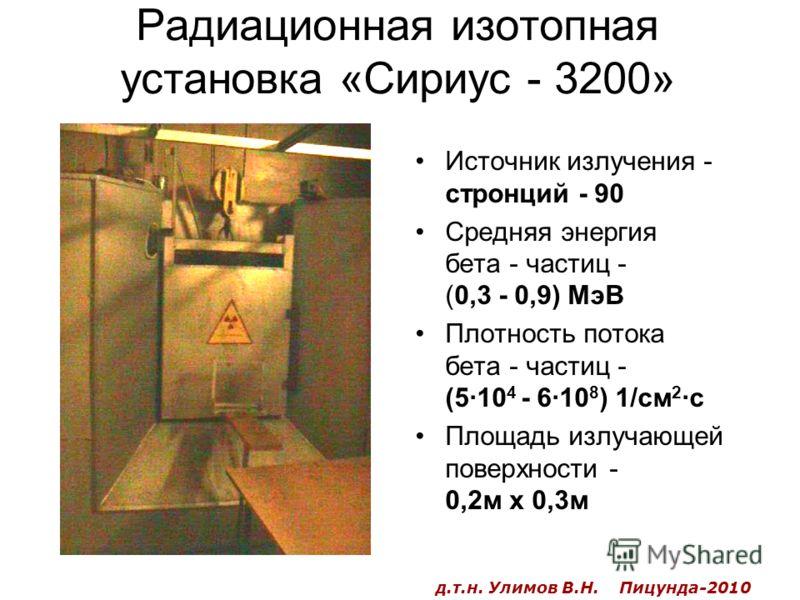 Радиационная изотопная установка «Сириус - 3200» Источник излучения - стронций - 90 Средняя энергия бета - частиц - (0,3 - 0,9) МэВ Плотность потока бета - частиц - (5·10 4 - 6·10 8 ) 1/см 2 ·с Площадь излучающей поверхности - 0,2м х 0,3м д.т.н. Улим