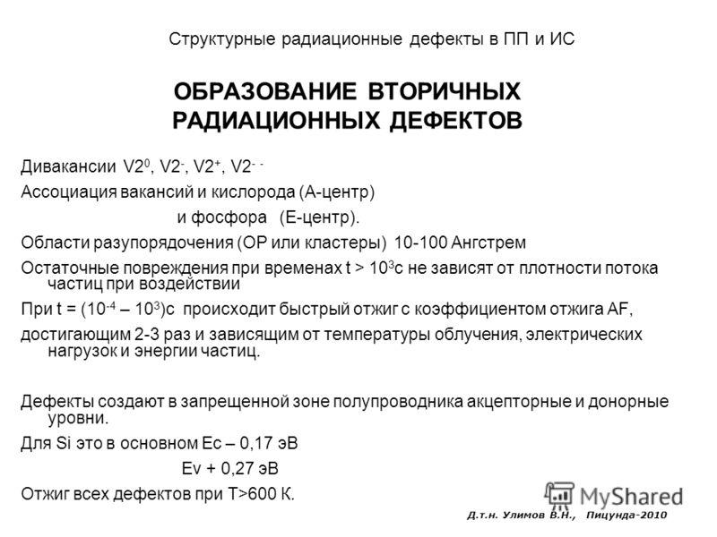 ОБРАЗОВАНИЕ ВТОРИЧНЫХ РАДИАЦИОННЫХ ДЕФЕКТОВ Дивакансии V2 0, V2 -, V2 +, V2 - - Ассоциация вакансий и кислорода (А-центр) и фосфора (Е-центр). Области разупорядочения (ОР или кластеры) 10-100 Ангстрем Остаточные повреждения при временах t > 10 3 с не