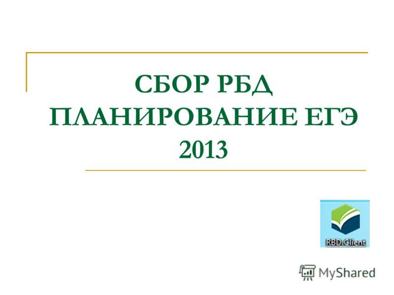СБОР РБД ПЛАНИРОВАНИЕ ЕГЭ 2013
