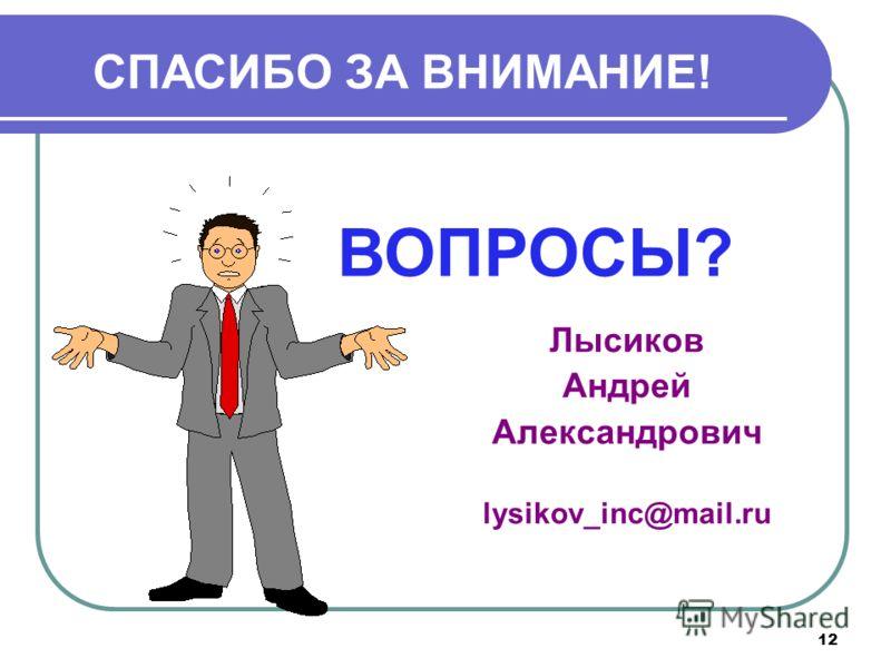 12 СПАСИБО ЗА ВНИМАНИЕ! ВОПРОСЫ? Лысиков Андрей Александрович lysikov_inc@mail.ru