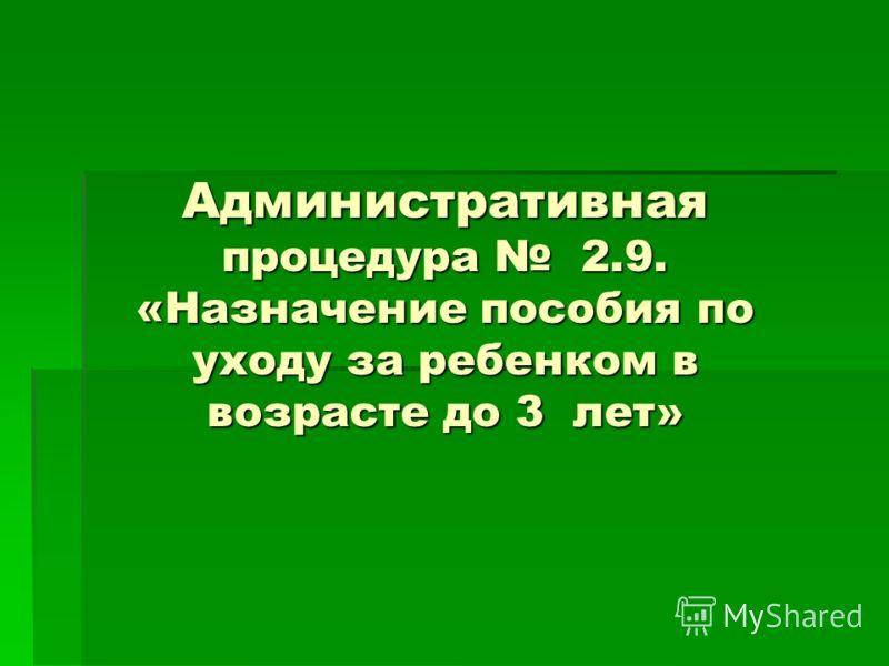 Административная процедура 2.9. «Назначение пособия по уходу за ребенком в возрасте до 3 лет»