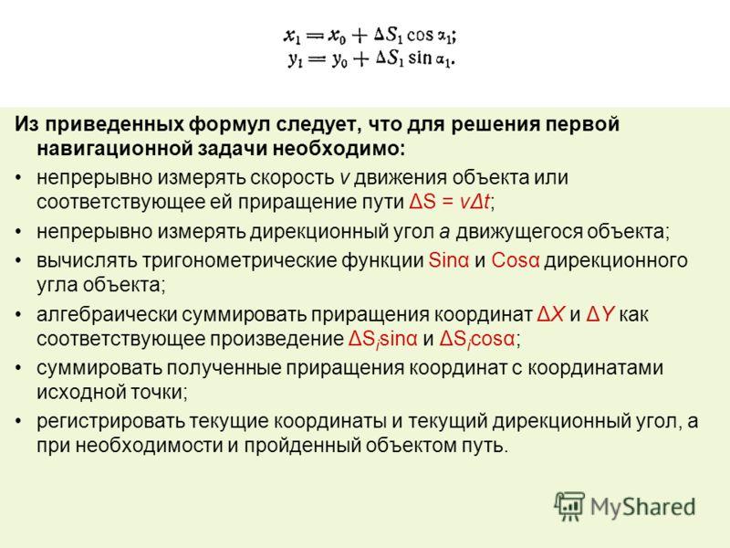 Из приведенных формул следует, что для решения первой навигационной задачи необходимо: непрерывно измерять скорость v движения объекта или соответствующее ей приращение пути ΔS = νΔt; непрерывно измерять дирекционный угол а движущегося объекта; вычис
