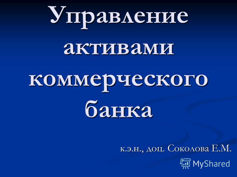 к.э.н., доц. Соколова Е.М. Управление активами коммерческого банка
