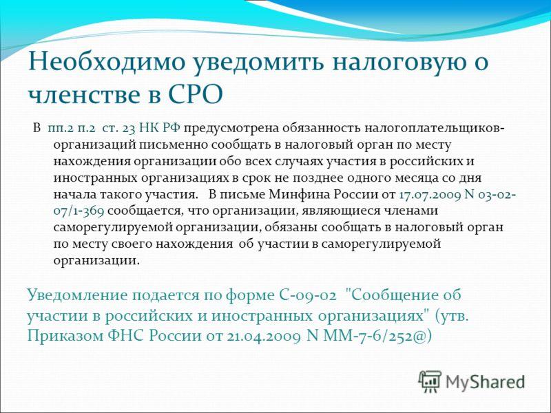 Необходимо уведомить налоговую о членстве в СРО В пп.2 п.2 ст. 23 НК РФ предусмотрена обязанность налогоплательщиков- организаций письменно сообщать в налоговый орган по месту нахождения организации обо всех случаях участия в российских и иностранных