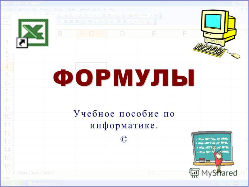 ФОРМУЛЫ Учебное пособие по информатике. ©