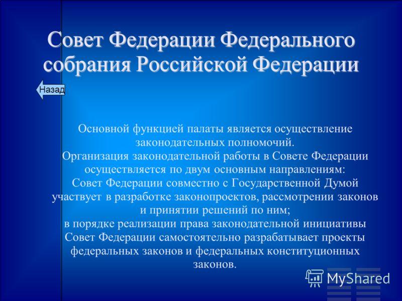 Совет Федерации Федерального собрания Российской Федерации Основной функцией палаты является осуществление законодательных полномочий. Организация законодательной работы в Совете Федерации осуществляется по двум основным направлениям: Совет Федерации