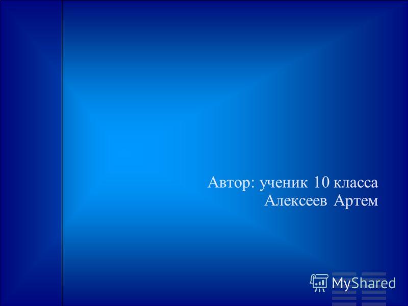 Автор: ученик 10 класса Алексеев Артем
