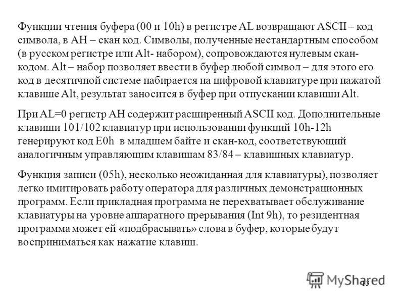 13 Функции чтения буфера (00 и 10h) в регистре AL возвращают ASCII – код символа, в АН – скан код. Символы, полученные нестандартным способом (в русском регистре или Alt- набором), сопровождаются нулевым скан- кодом. Alt – набор позволяет ввести в бу