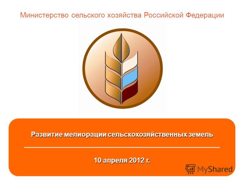 1 Развитие мелиорации сельскохозяйственных земель ___________________________________________ 10 апреля 2012 г. Министерство сельского хозяйства Российской Федерации