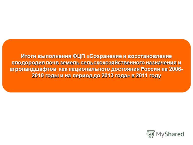 2 Итоги выполнения ФЦП «Сохранение и восстановление плодородия почв земель сельскохозяйственного назначения и агроландшафтов как национального достояния России на 2006- 2010 годы и на период до 2013 года» в 2011 году