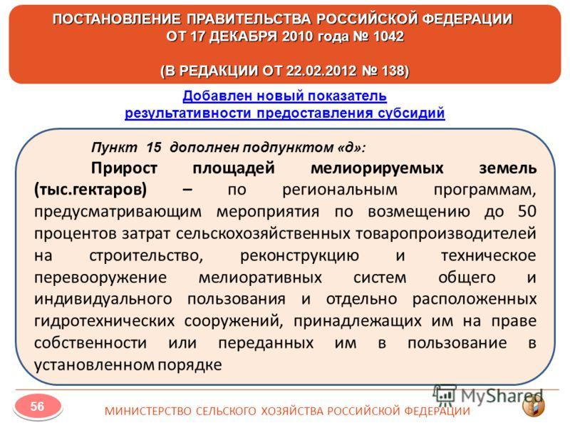ПОСТАНОВЛЕНИЕ ПРАВИТЕЛЬСТВА РОССИЙСКОЙ ФЕДЕРАЦИИ ОТ 17 ДЕКАБРЯ 2010 года 1042 (В РЕДАКЦИИ ОТ 22.02.2012 138) МИНИСТЕРСТВО СЕЛЬСКОГО ХОЗЯЙСТВА РОССИЙСКОЙ ФЕДЕРАЦИИ 56 Пункт 15 дополнен подпунктом «д»: Прирост площадей мелиорируемых земель (тыс.гектаро