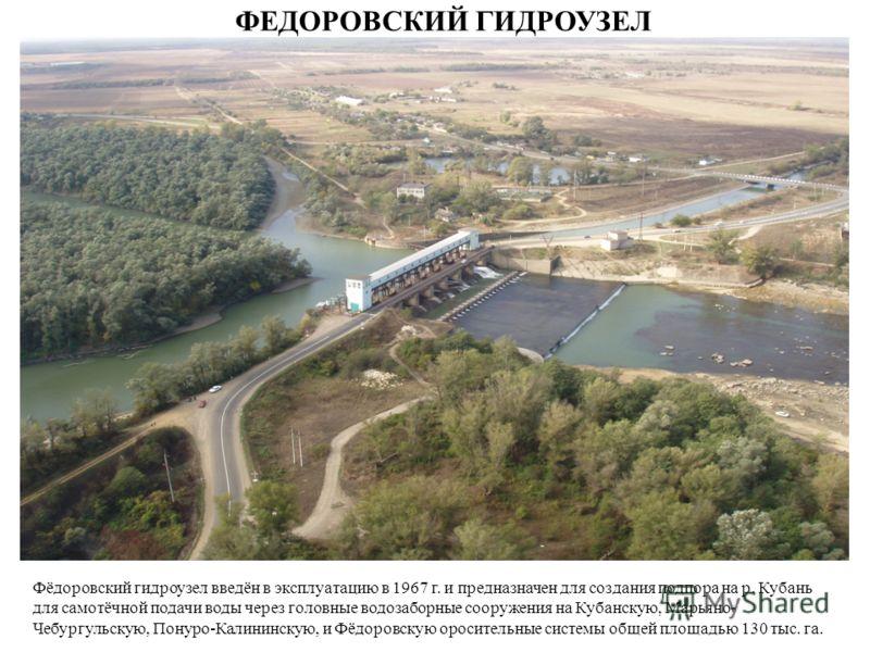 Фёдоровский гидроузел введён в эксплуатацию в 1967 г. и предназначен для создания подпора на р. Кубань для самотёчной подачи воды через головные водозаборные сооружения на Кубанскую, Марьяно- Чебургульскую, Понуро-Калининскую, и Фёдоровскую ороситель