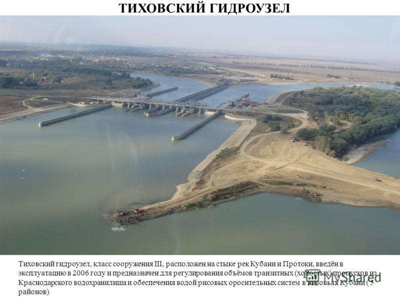 Тиховский гидроузел, класс сооружения III, расположен на стыке рек Кубани и Протоки, введён в эксплуатацию в 2006 году и предназначен для регулирования объёмов транзитных (холостых) пропусков из Краснодарского водохранилища и обеспечения водой рисовы