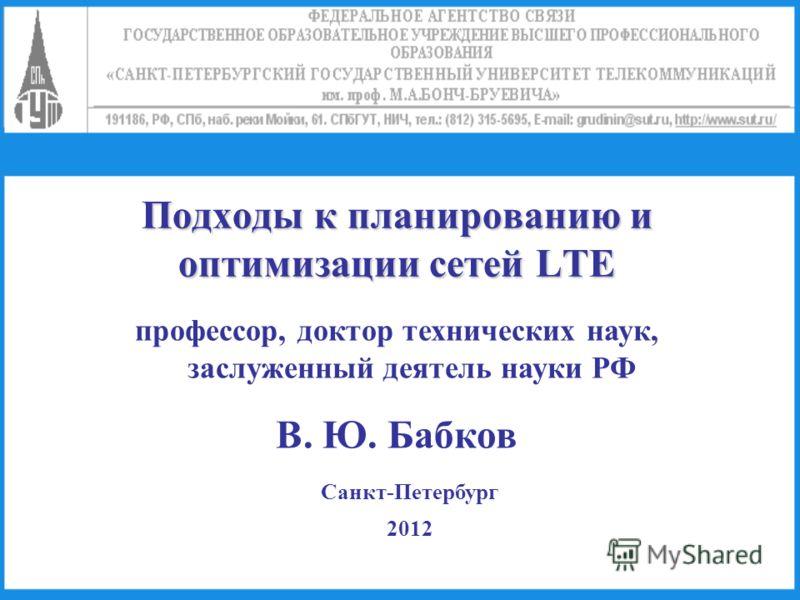 Подходы к планированию и оптимизации сетей LTE профессор, доктор технических наук, заслуженный деятель науки РФ В. Ю. Бабков Санкт-Петербург 2012