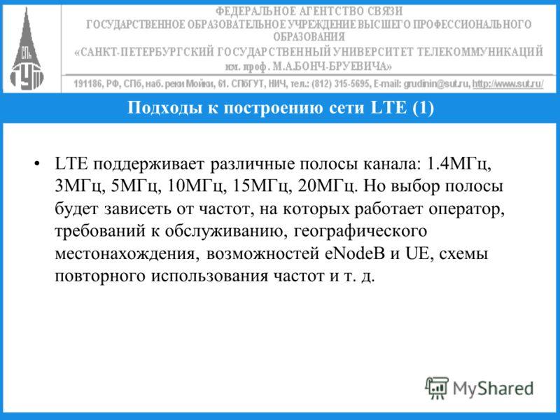 Подходы к построению сети LTE (1) LTE поддерживает различные полосы канала: 1.4МГц, 3МГц, 5МГц, 10МГц, 15МГц, 20МГц. Но выбор полосы будет зависеть от частот, на которых работает оператор, требований к обслуживанию, географического местонахождения, в