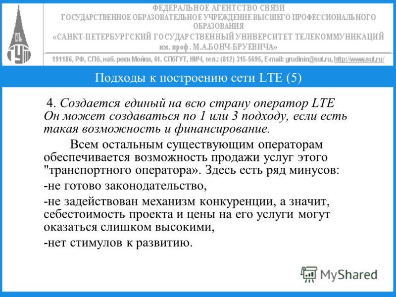 Подходы к построению сети LTE (5) 4. Создается единый на всю страну оператор LTE Он может создаваться по 1 или 3 подходу, если есть такая возможность и финансирование. Всем остальным существующим операторам обеспечивается возможность продажи услуг эт
